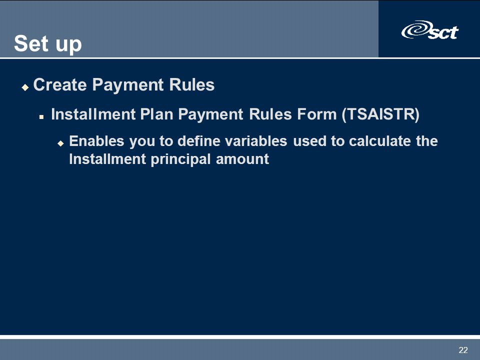 22 Set up u Create Payment Rules n Installment Plan Payment Rules Form (TSAISTR) u Enables you to define variables used to calculate the Installment p