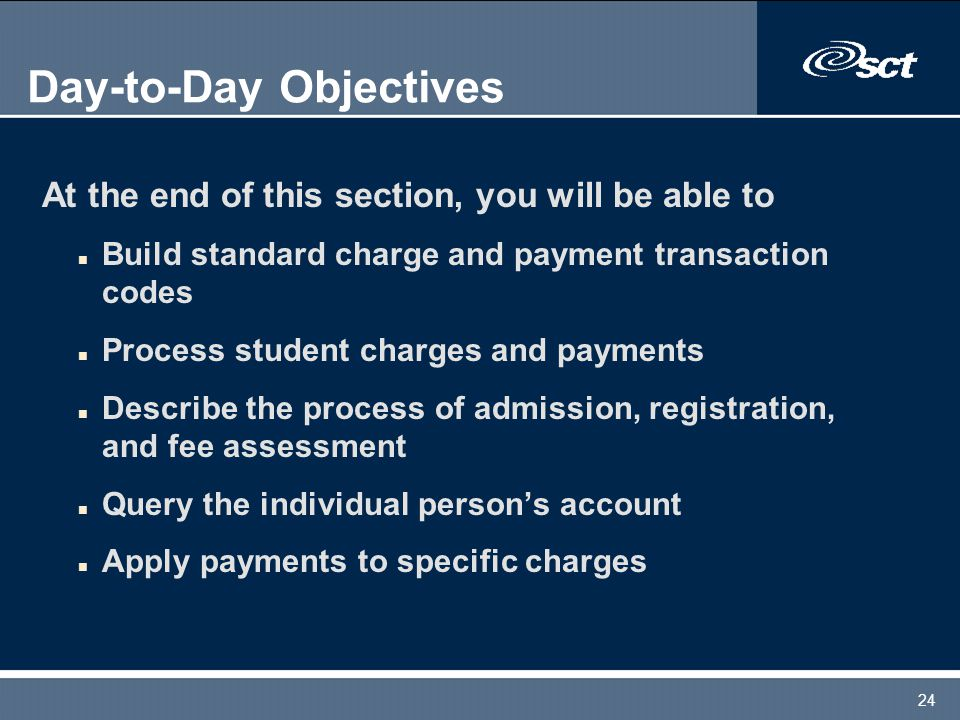 24 Day-to-Day Objectives At the end of this section, you will be able to n Build standard charge and payment transaction codes n Process student charg