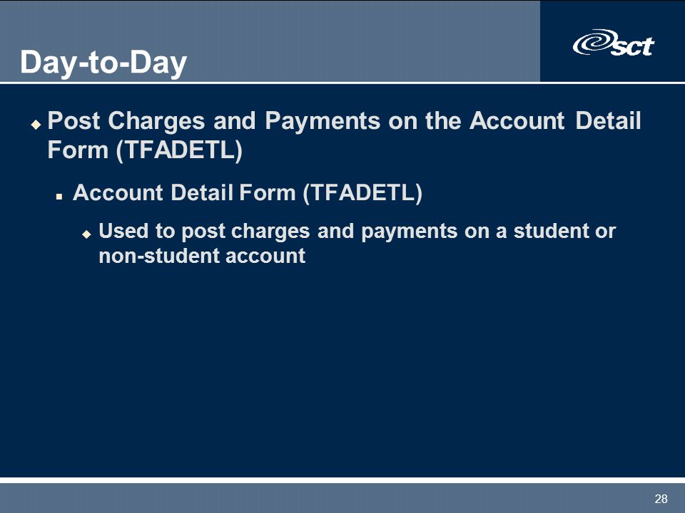 28 Day-to-Day u Post Charges and Payments on the Account Detail Form (TFADETL) n Account Detail Form (TFADETL) u Used to post charges and payments on a student or non-student account