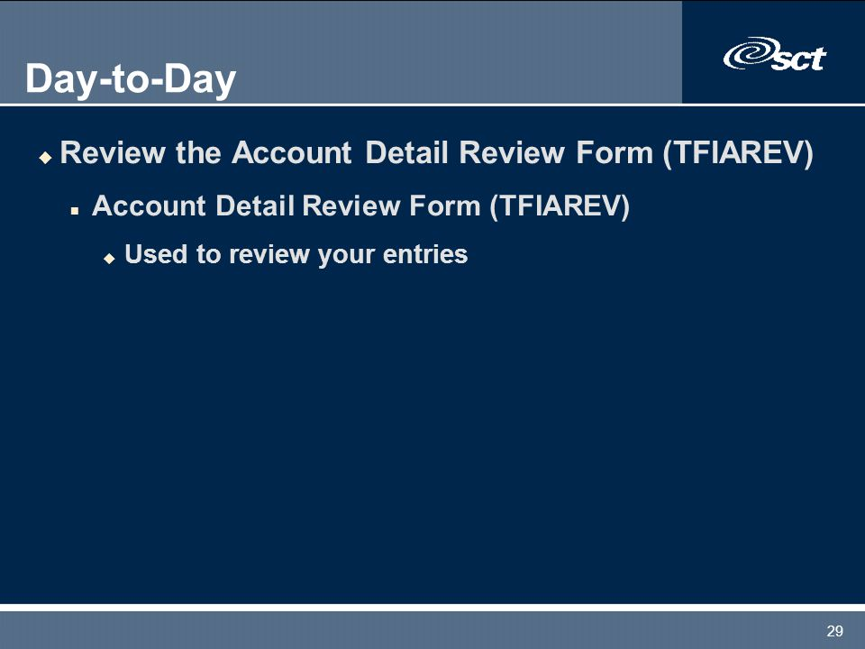29 Day-to-Day u Review the Account Detail Review Form (TFIAREV) n Account Detail Review Form (TFIAREV) u Used to review your entries