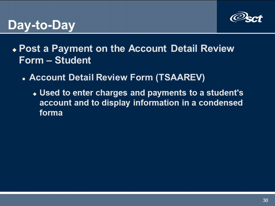 30 Day-to-Day u Post a Payment on the Account Detail Review Form – Student n Account Detail Review Form (TSAAREV) u Used to enter charges and payments to a student s account and to display information in a condensed forma