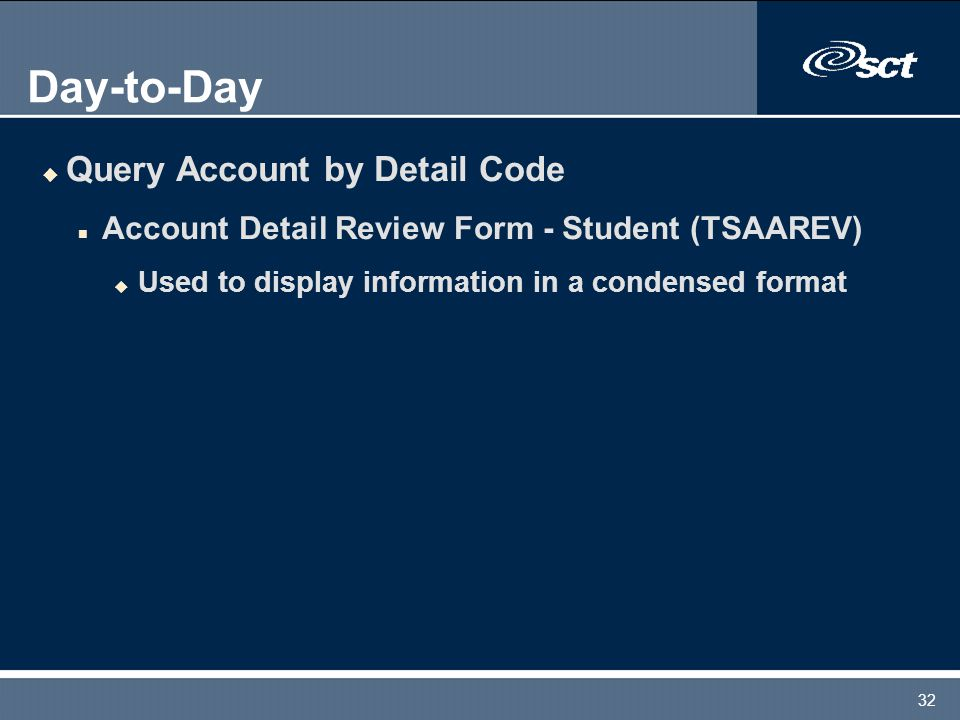 32 Day-to-Day u Query Account by Detail Code n Account Detail Review Form - Student (TSAAREV) u Used to display information in a condensed format