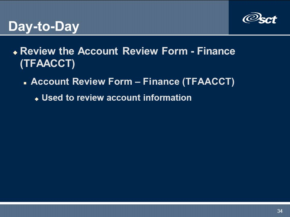 34 Day-to-Day u Review the Account Review Form - Finance (TFAACCT) n Account Review Form – Finance (TFAACCT) u Used to review account information