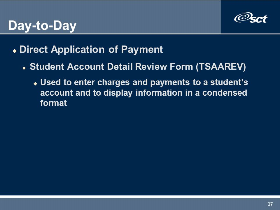 37 Day-to-Day u Direct Application of Payment n Student Account Detail Review Form (TSAAREV) u Used to enter charges and payments to a student's account and to display information in a condensed format