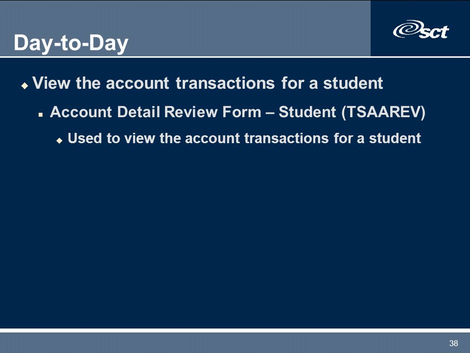 38 Day-to-Day u View the account transactions for a student n Account Detail Review Form – Student (TSAAREV) u Used to view the account transactions for a student