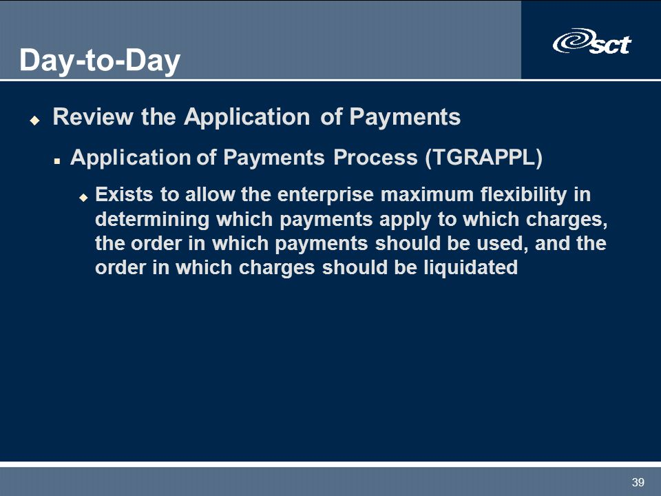 39 Day-to-Day u Review the Application of Payments n Application of Payments Process (TGRAPPL) u Exists to allow the enterprise maximum flexibility in determining which payments apply to which charges, the order in which payments should be used, and the order in which charges should be liquidated