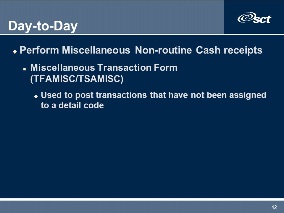 42 Day-to-Day u Perform Miscellaneous Non-routine Cash receipts n Miscellaneous Transaction Form (TFAMISC/TSAMISC) u Used to post transactions that have not been assigned to a detail code