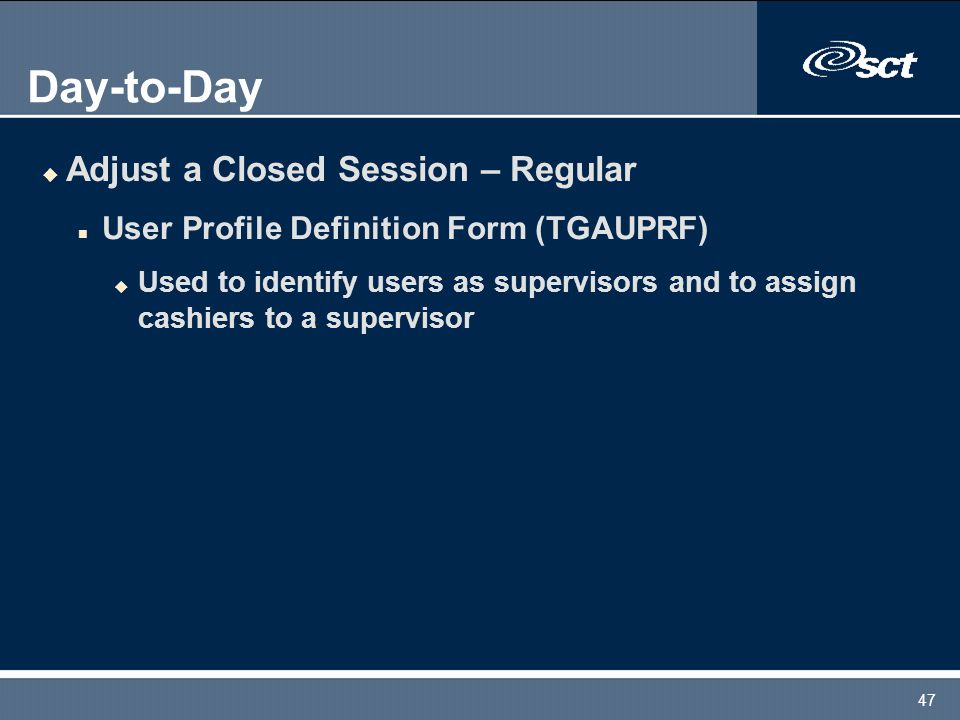 47 Day-to-Day u Adjust a Closed Session – Regular n User Profile Definition Form (TGAUPRF) u Used to identify users as supervisors and to assign cashiers to a supervisor