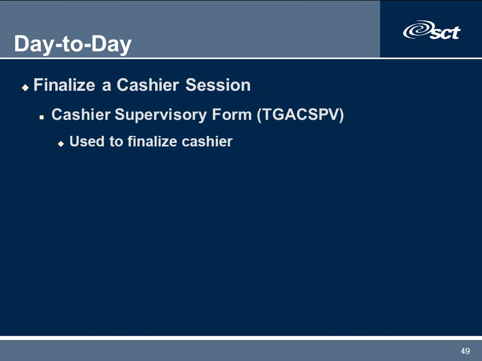 49 Day-to-Day u Finalize a Cashier Session n Cashier Supervisory Form (TGACSPV) u Used to finalize cashier