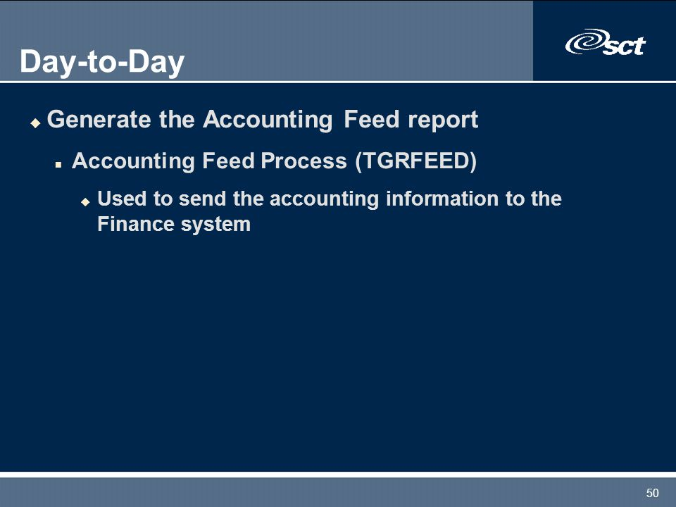 50 Day-to-Day u Generate the Accounting Feed report n Accounting Feed Process (TGRFEED) u Used to send the accounting information to the Finance syste
