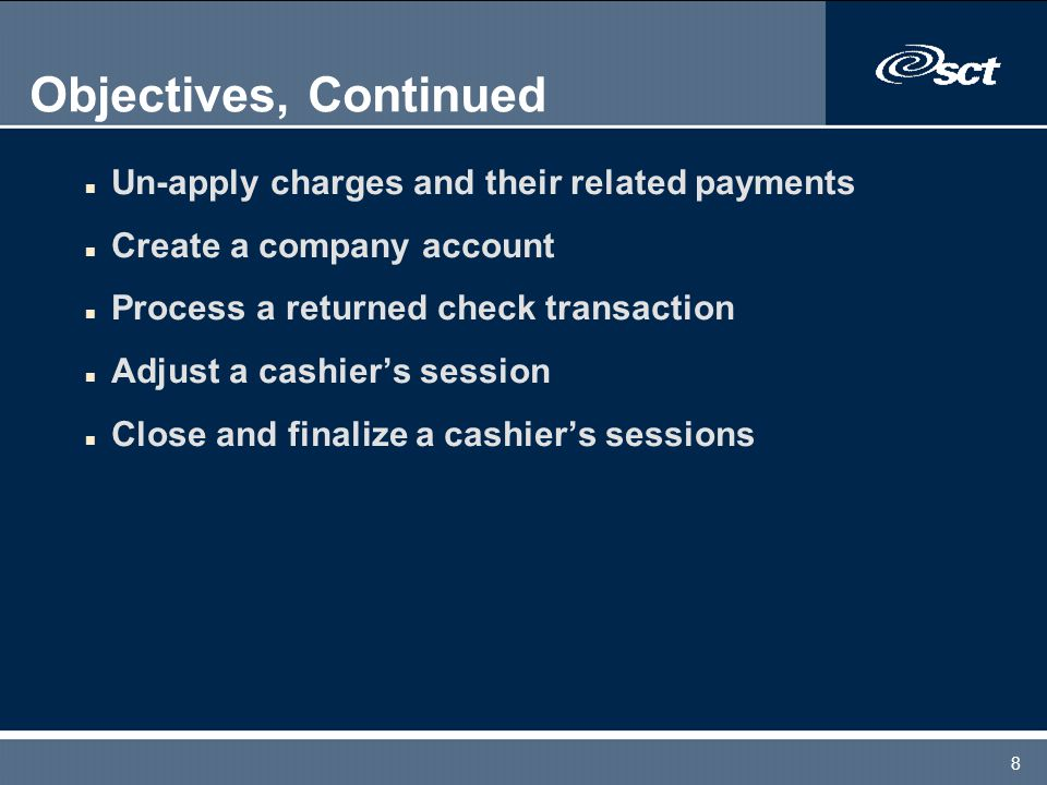 8 Objectives, Continued n Un-apply charges and their related payments n Create a company account n Process a returned check transaction n Adjust a cas