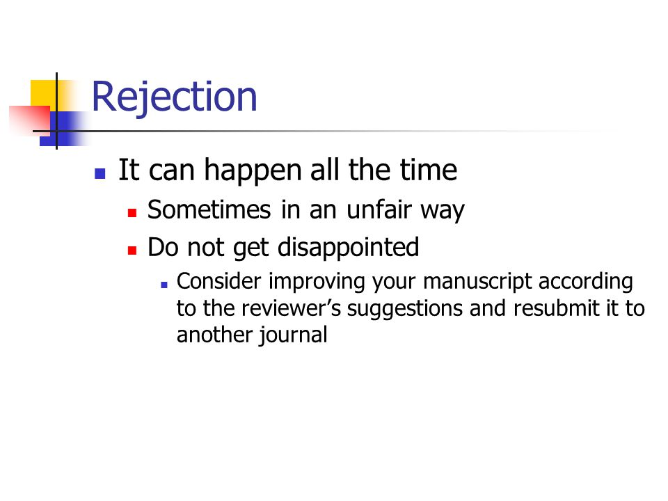 Rejection It can happen all the time Sometimes in an unfair way Do not get disappointed Consider improving your manuscript according to the reviewer's suggestions and resubmit it to another journal