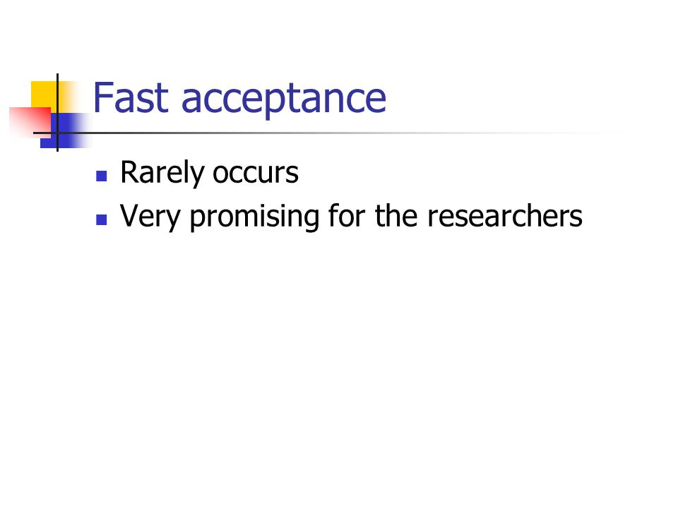 Fast acceptance Rarely occurs Very promising for the researchers