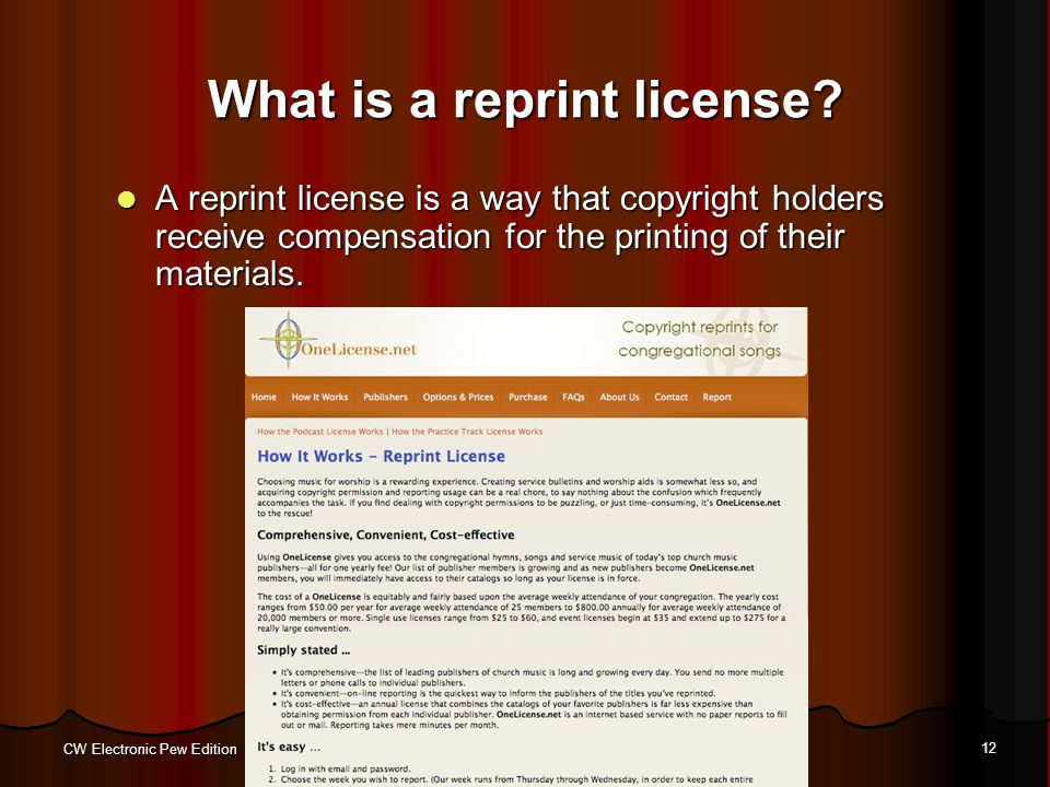 CW Electronic Pew Edition 12 What is a reprint license? A reprint license is a way that copyright holders receive compensation for the printing of the