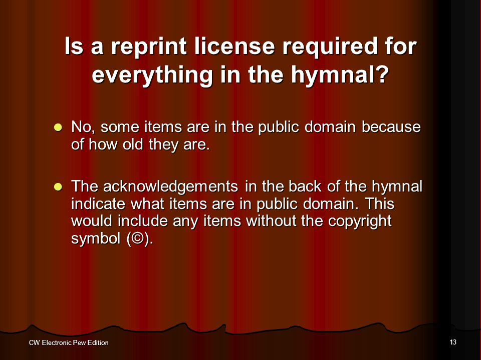 CW Electronic Pew Edition 13 Is a reprint license required for everything in the hymnal? No, some items are in the public domain because of how old th