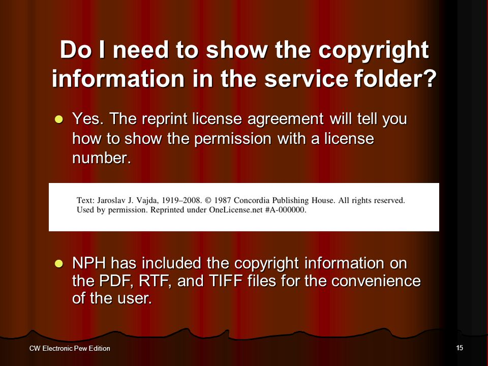 CW Electronic Pew Edition 15 Do I need to show the copyright information in the service folder? Yes. The reprint license agreement will tell you how t