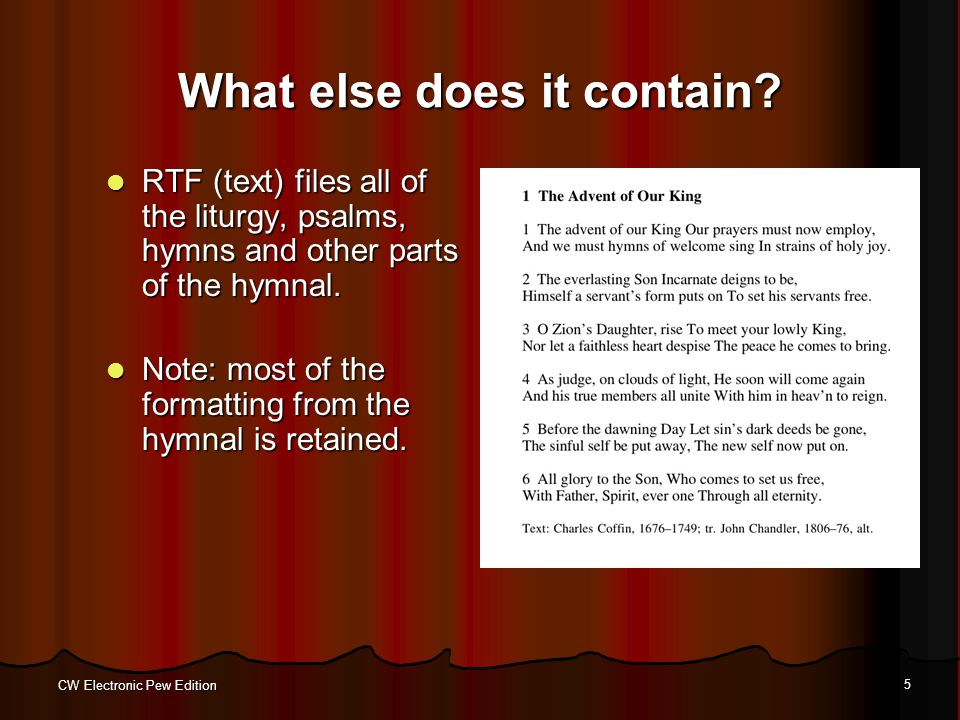 CW Electronic Pew Edition 5 What else does it contain? RTF (text) files all of the liturgy, psalms, hymns and other parts of the hymnal. RTF (text) fi