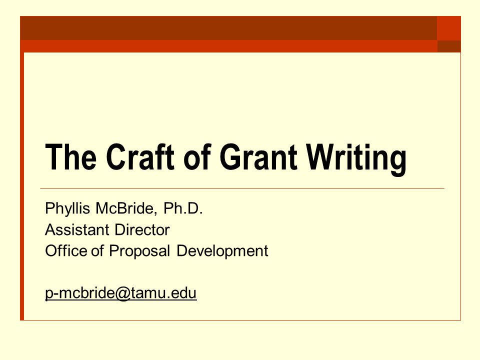 The Craft of Grant Writing Phyllis McBride, Ph.D. Assistant Director Office of Proposal Development p-mcbride@tamu.edu