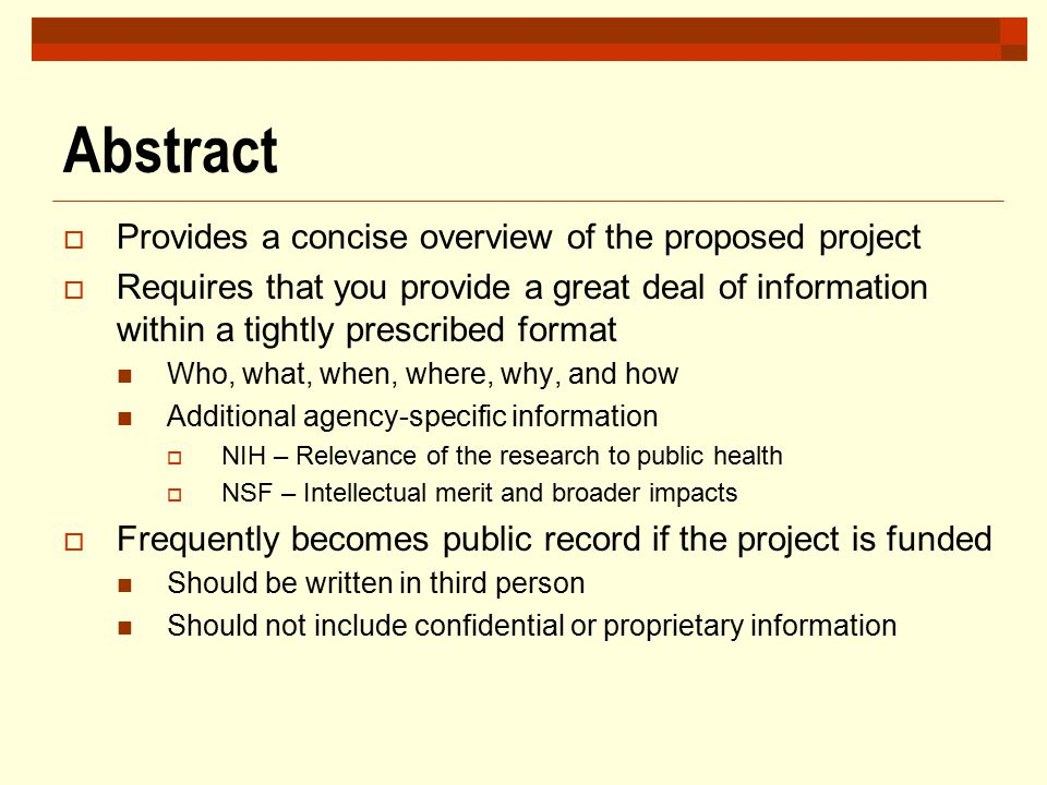 Abstract  Provides a concise overview of the proposed project  Requires that you provide a great deal of information within a tightly prescribed for