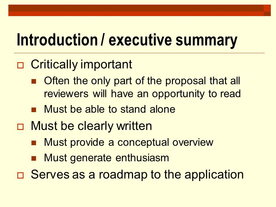 Introduction / executive summary  Critically important Often the only part of the proposal that all reviewers will have an opportunity to read Must b