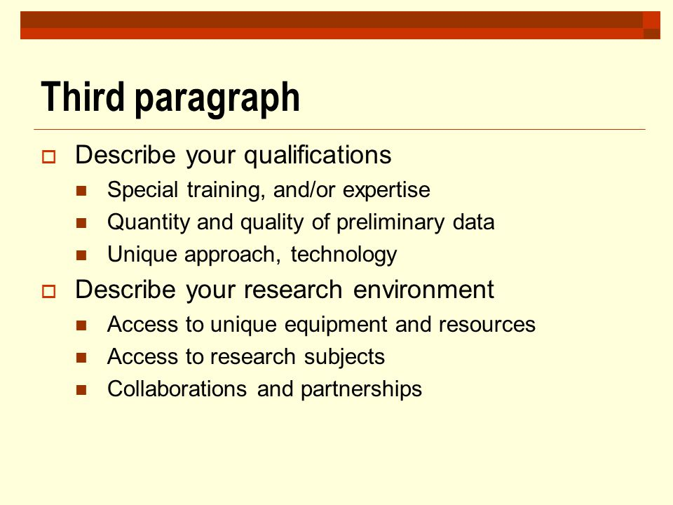 Third paragraph  Describe your qualifications Special training, and/or expertise Quantity and quality of preliminary data Unique approach, technology