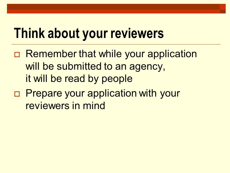 Think about your reviewers  Remember that while your application will be submitted to an agency, it will be read by people  Prepare your application