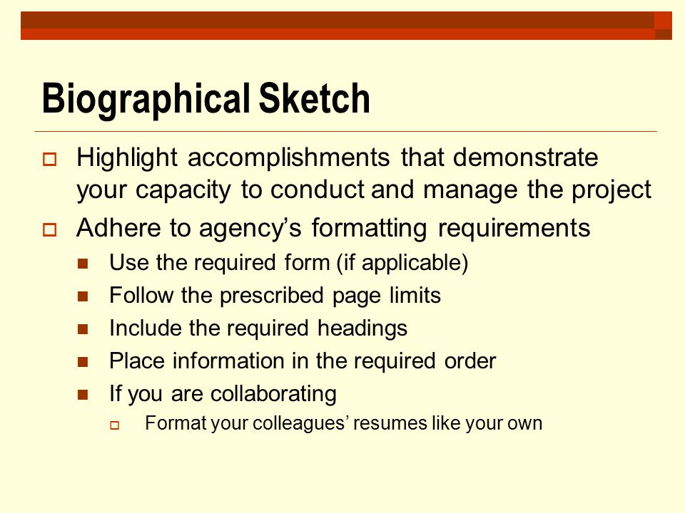 Biographical Sketch  Highlight accomplishments that demonstrate your capacity to conduct and manage the project  Adhere to agency's formatting requi