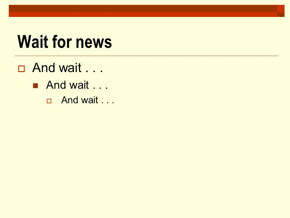 Wait for news  And wait... And wait...  And wait...