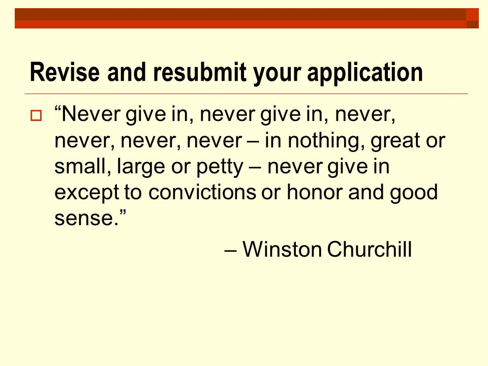 "Revise and resubmit your application  ""Never give in, never give in, never, never, never, never – in nothing, great or small, large or petty – never"