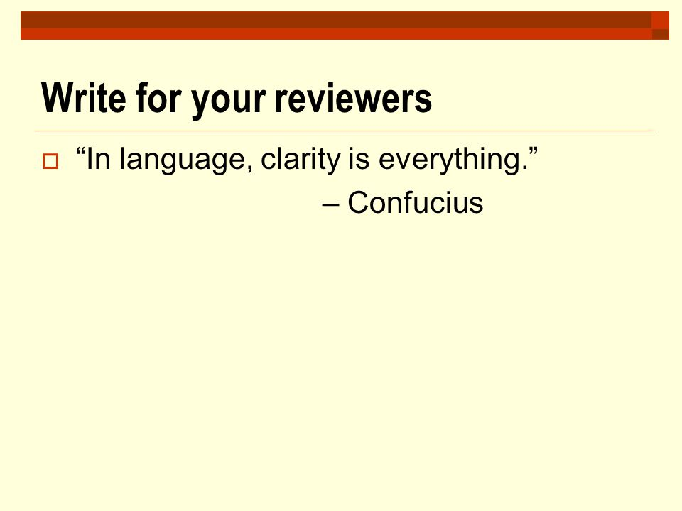 "Write for your reviewers  ""In language, clarity is everything."" – Confucius"