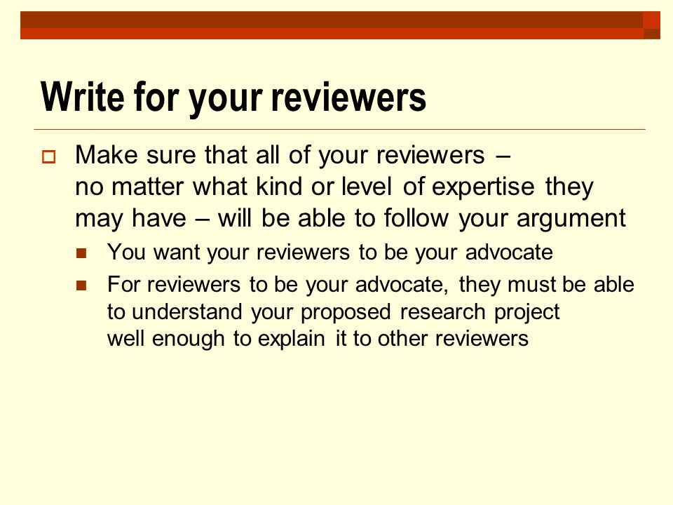 Write for your reviewers  Make sure that all of your reviewers – no matter what kind or level of expertise they may have – will be able to follow you