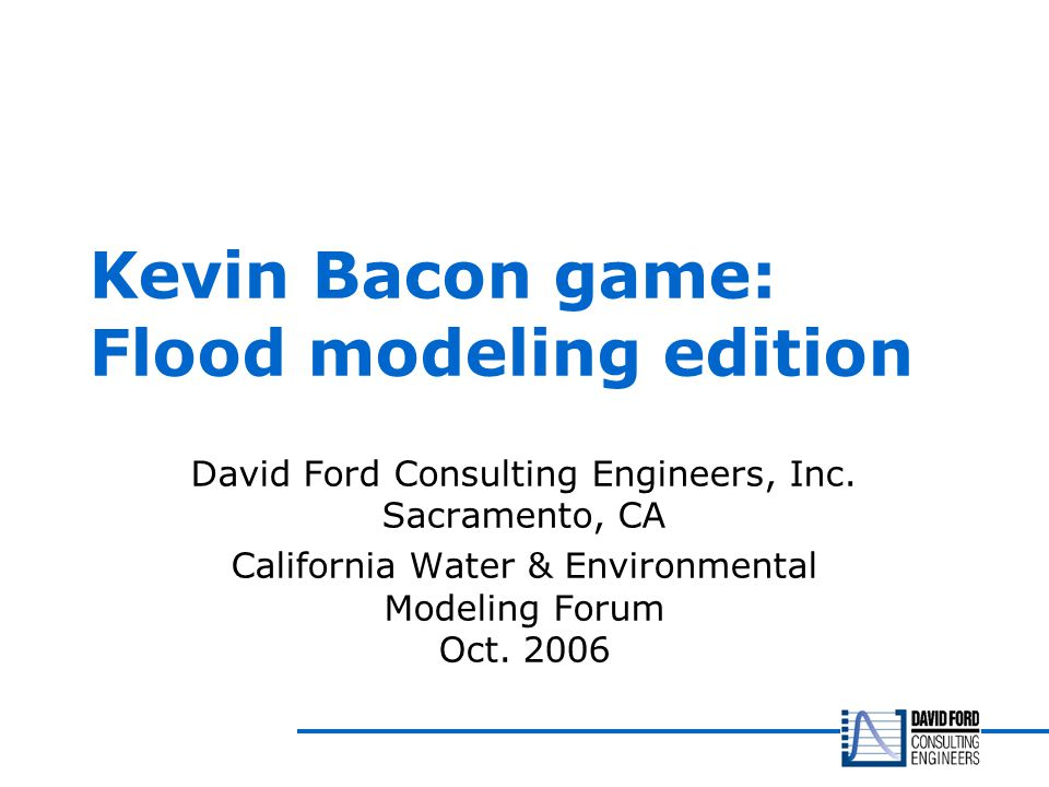 Kevin Bacon game: Flood modeling edition David Ford Consulting Engineers, Inc.