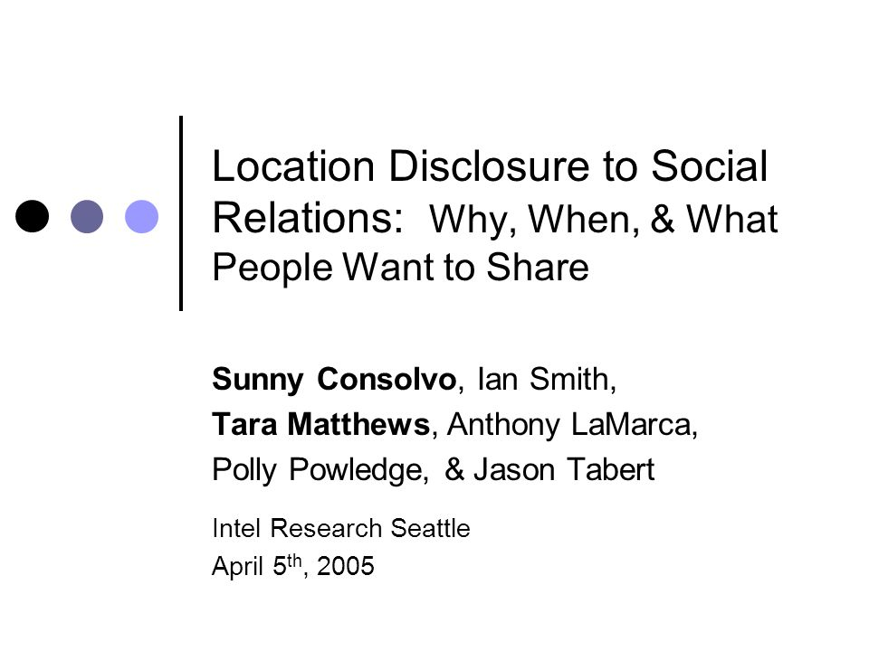 Location Disclosure to Social Relations: Why, When, & What People Want to Share Sunny Consolvo, Ian Smith, Tara Matthews, Anthony LaMarca, Polly Powledge, & Jason Tabert Intel Research Seattle April 5 th, 2005