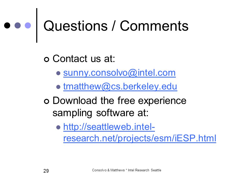 Consolvo & Matthews * Intel Research Seattle 29 Questions / Comments Contact us at: sunny.consolvo@intel.com tmatthew@cs.berkeley.edu Download the free experience sampling software at: http://seattleweb.intel- research.net/projects/esm/iESP.html http://seattleweb.intel- research.net/projects/esm/iESP.html