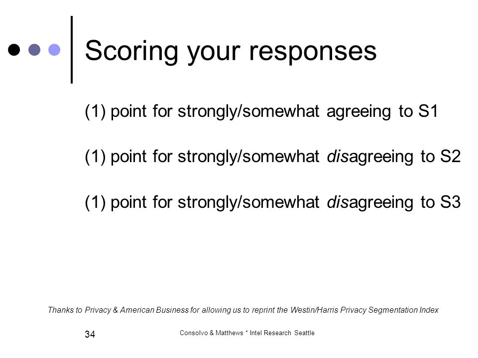 Consolvo & Matthews * Intel Research Seattle 34 Scoring your responses (1) point for strongly/somewhat agreeing to S1 (1) point for strongly/somewhat disagreeing to S2 (1) point for strongly/somewhat disagreeing to S3 Thanks to Privacy & American Business for allowing us to reprint the Westin/Harris Privacy Segmentation Index