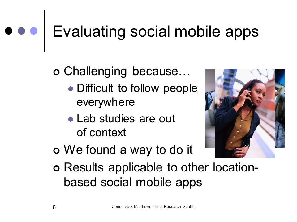 Consolvo & Matthews * Intel Research Seattle 5 Evaluating social mobile apps Challenging because… Difficult to follow people everywhere Lab studies are out of context We found a way to do it Results applicable to other location- based social mobile apps