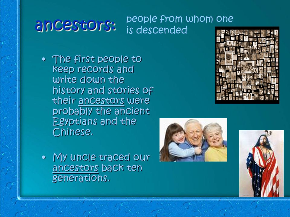 ancestors:ancestors: The first people to keep records and write down the history and stories of their ancestors were probably the ancient Egyptians and the Chinese.