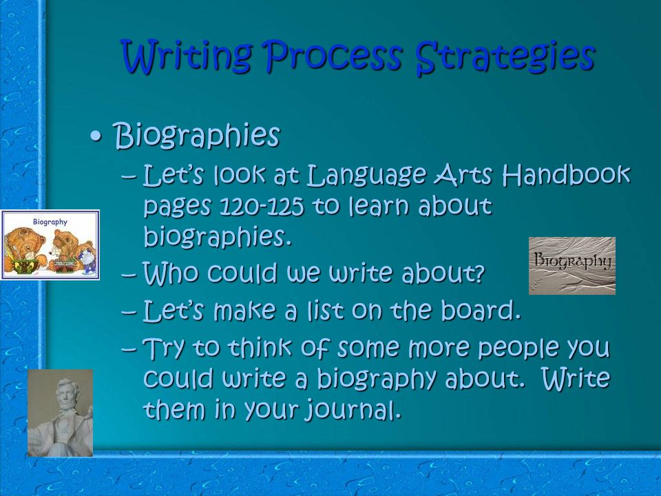 Writing Process Strategies BiographiesBiographies –Let's look at Language Arts Handbook pages 120-125 to learn about biographies.
