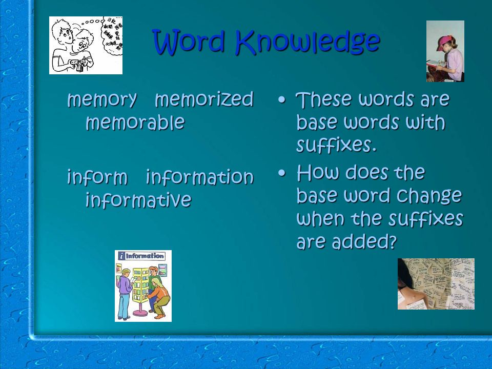 Word Knowledge memory memorized memorable inform information informative These words are base words with suffixes.