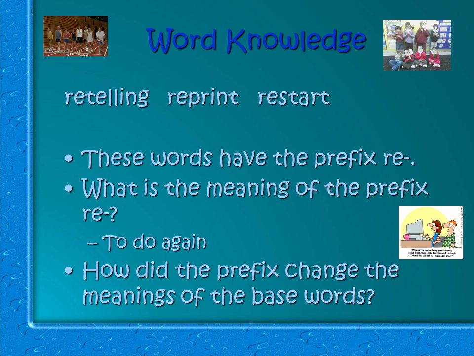 Word Knowledge retelling reprint restart These words have the prefix re-.These words have the prefix re-.