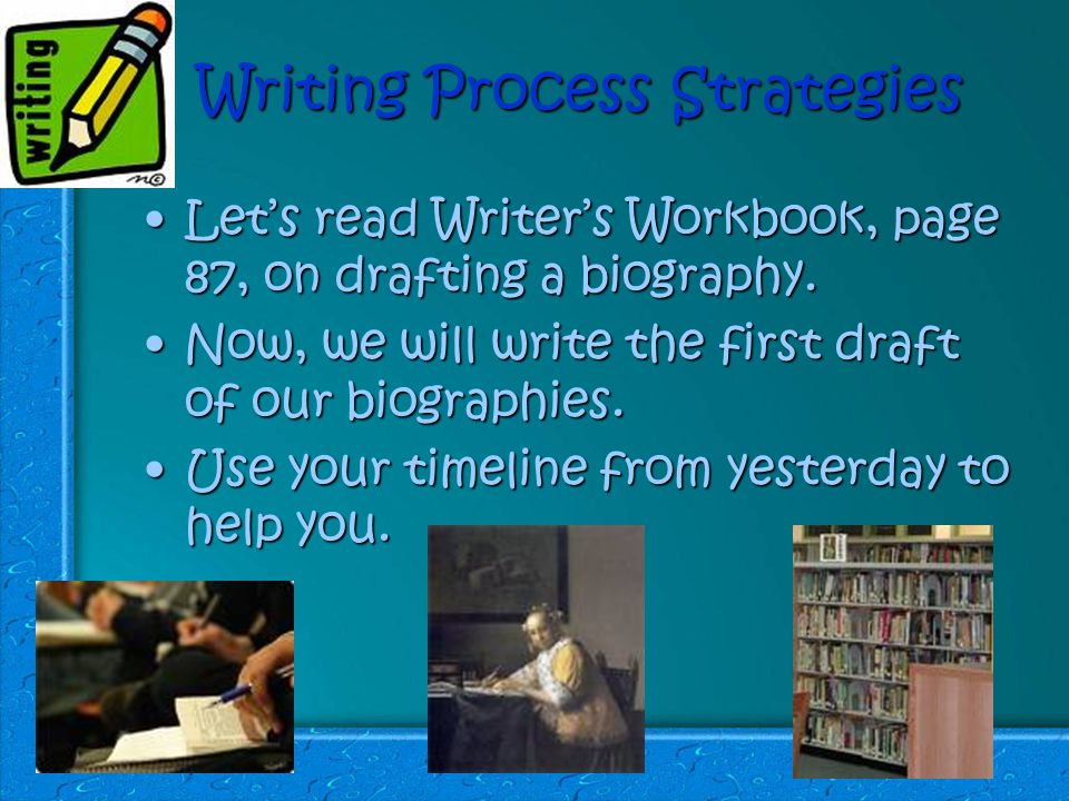 Writing Process Strategies Let's read Writer's Workbook, page 87, on drafting a biography.Let's read Writer's Workbook, page 87, on drafting a biography.