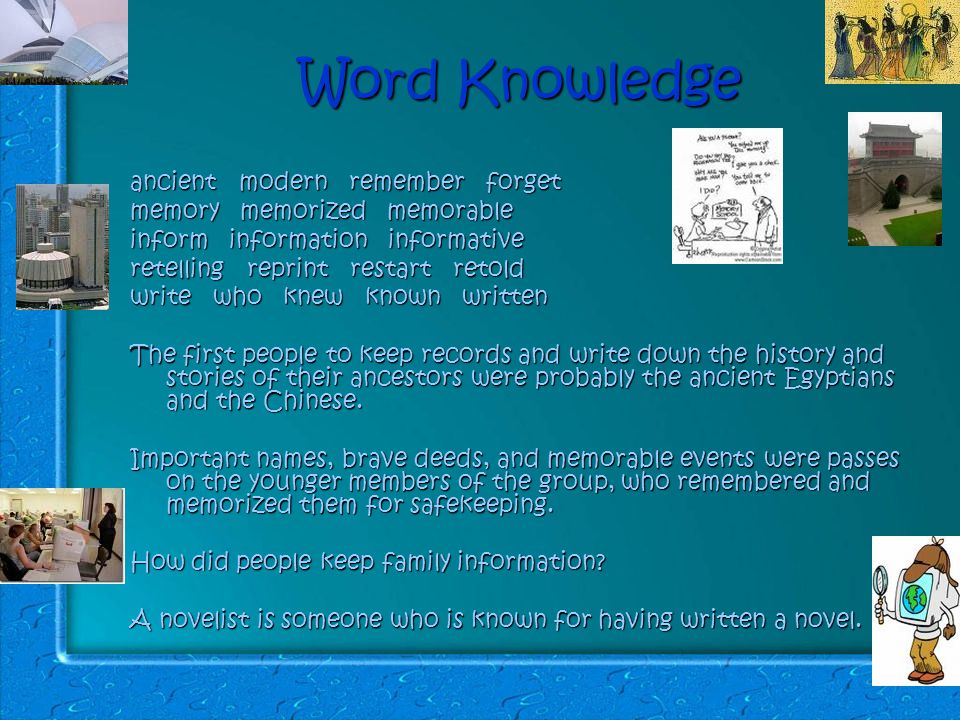 Word Knowledge ancient modern remember forget memory memorized memorable inform information informative retelling reprint restart retold write who knew known written The first people to keep records and write down the history and stories of their ancestors were probably the ancient Egyptians and the Chinese.