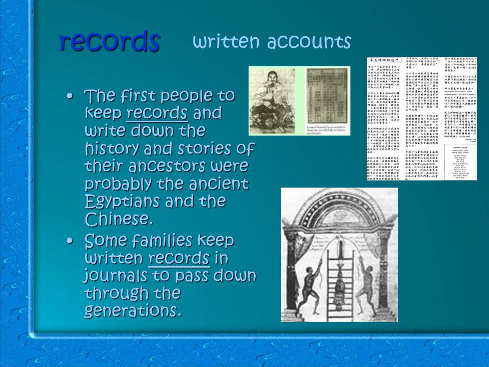records The first people to keep records and write down the history and stories of their ancestors were probably the ancient Egyptians and the Chinese.The first people to keep records and write down the history and stories of their ancestors were probably the ancient Egyptians and the Chinese.
