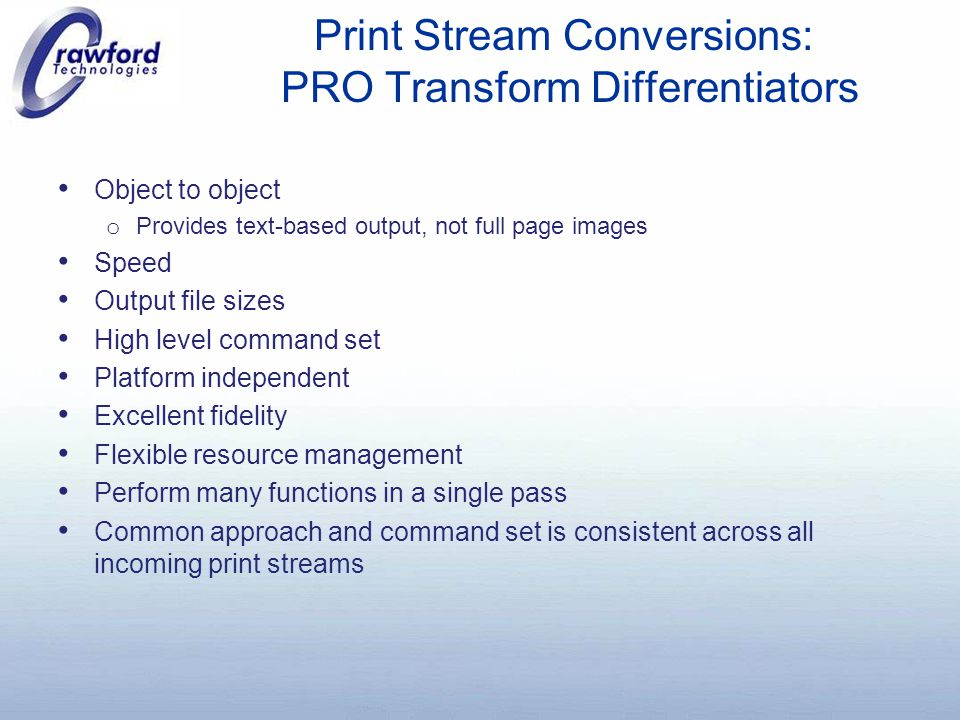 Print Stream Conversions: PRO Transform Differentiators Object to object o Provides text-based output, not full page images Speed Output file sizes High level command set Platform independent Excellent fidelity Flexible resource management Perform many functions in a single pass Common approach and command set is consistent across all incoming print streams