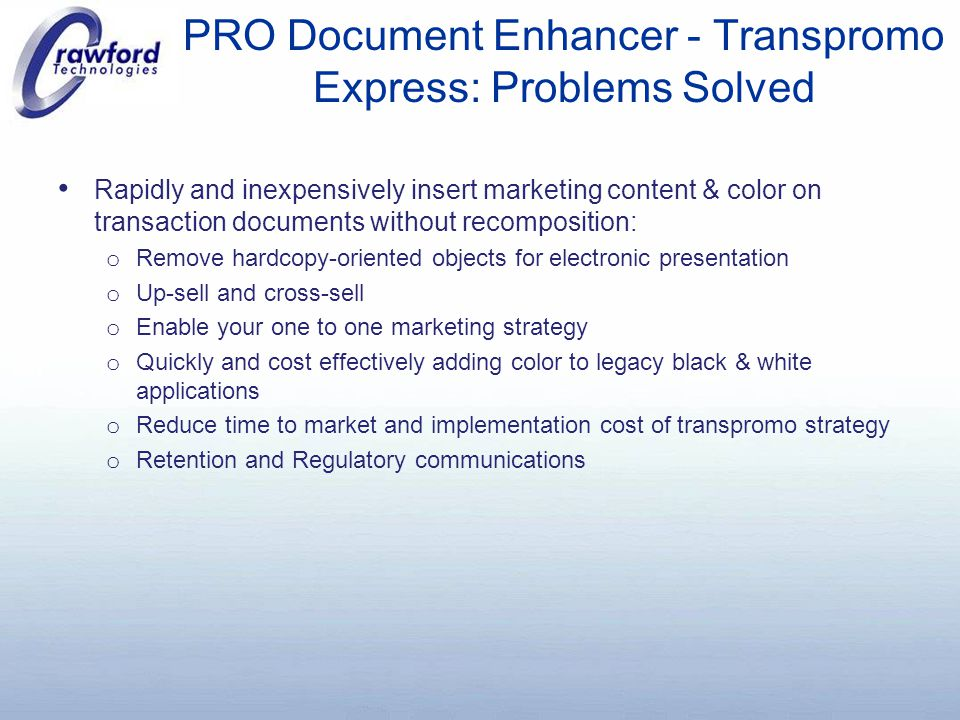 PRO Document Enhancer - Transpromo Express: Problems Solved Rapidly and inexpensively insert marketing content & color on transaction documents without recomposition: o Remove hardcopy-oriented objects for electronic presentation o Up-sell and cross-sell o Enable your one to one marketing strategy o Quickly and cost effectively adding color to legacy black & white applications o Reduce time to market and implementation cost of transpromo strategy o Retention and Regulatory communications