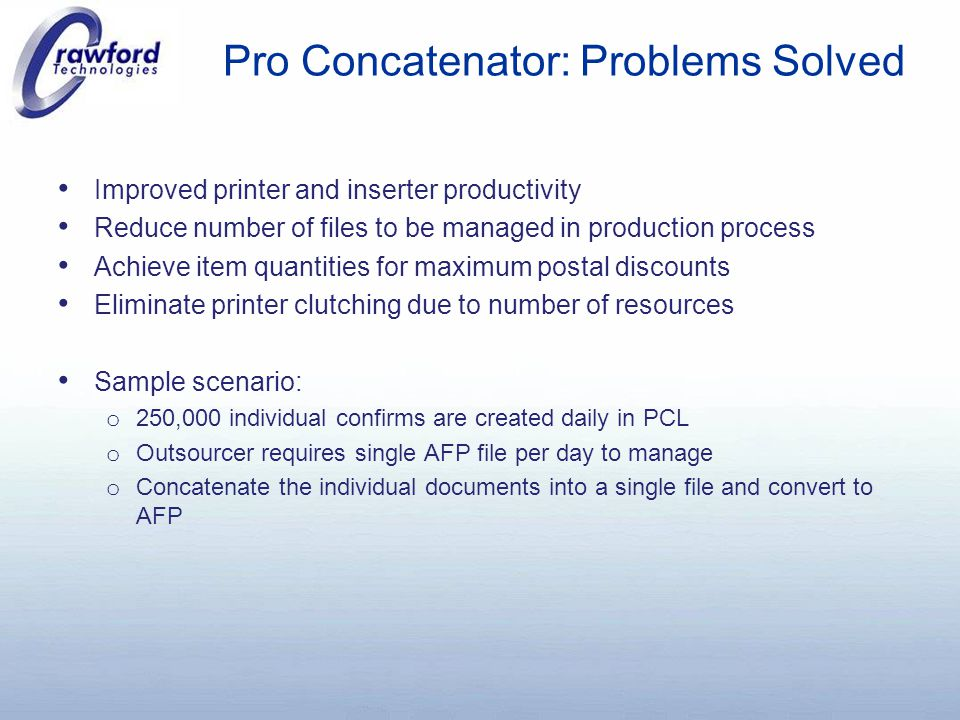 Pro Concatenator: Problems Solved Improved printer and inserter productivity Reduce number of files to be managed in production process Achieve item quantities for maximum postal discounts Eliminate printer clutching due to number of resources Sample scenario: o 250,000 individual confirms are created daily in PCL o Outsourcer requires single AFP file per day to manage o Concatenate the individual documents into a single file and convert to AFP