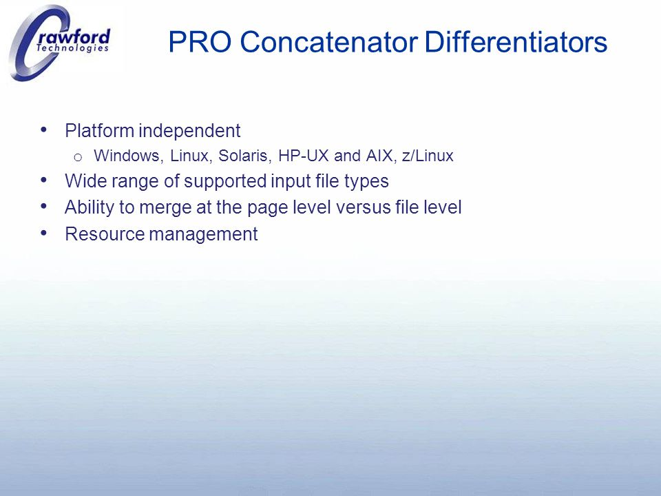 PRO Concatenator Differentiators Platform independent o Windows, Linux, Solaris, HP-UX and AIX, z/Linux Wide range of supported input file types Ability to merge at the page level versus file level Resource management
