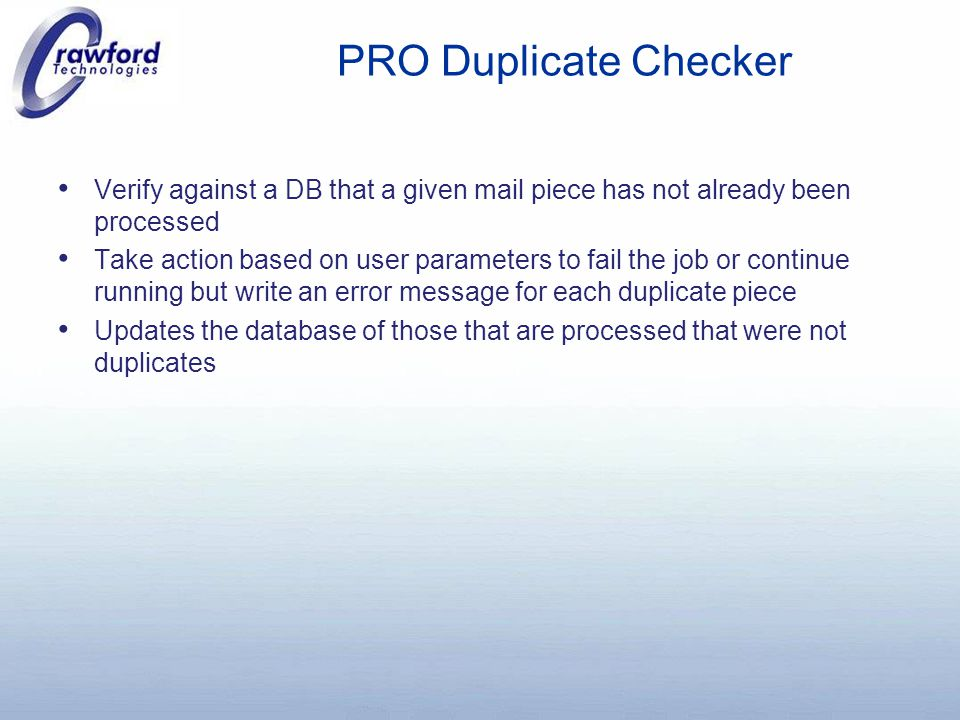PRO Duplicate Checker Verify against a DB that a given mail piece has not already been processed Take action based on user parameters to fail the job or continue running but write an error message for each duplicate piece Updates the database of those that are processed that were not duplicates