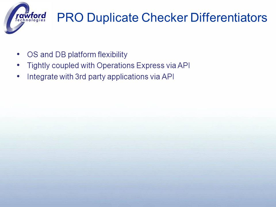 PRO Duplicate Checker Differentiators OS and DB platform flexibility Tightly coupled with Operations Express via API Integrate with 3rd party applications via API