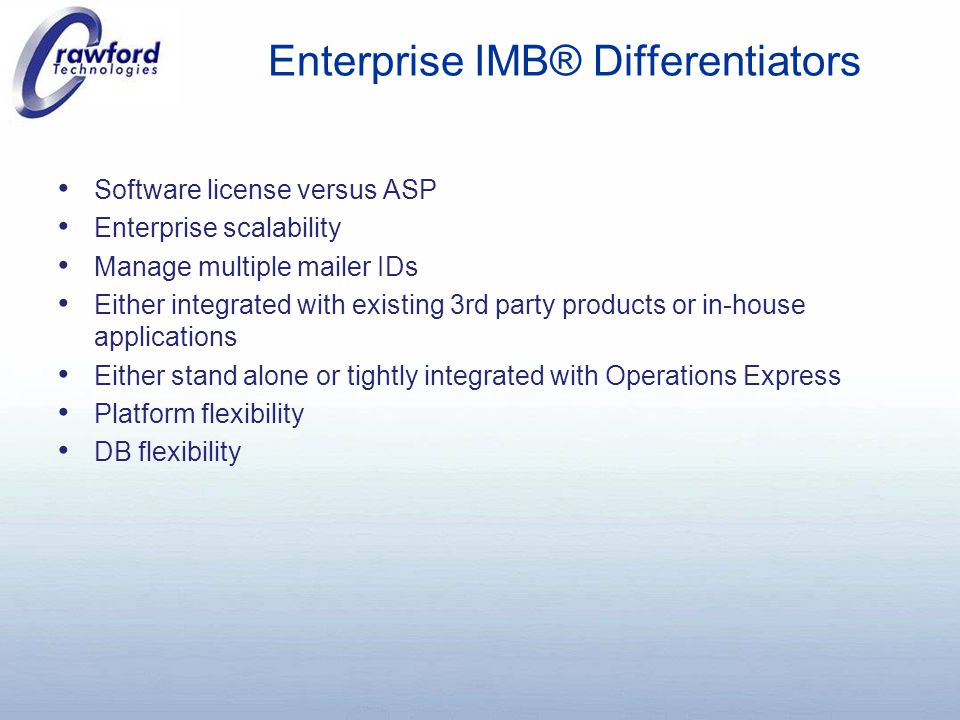 Enterprise IMB® Differentiators Software license versus ASP Enterprise scalability Manage multiple mailer IDs Either integrated with existing 3rd party products or in-house applications Either stand alone or tightly integrated with Operations Express Platform flexibility DB flexibility